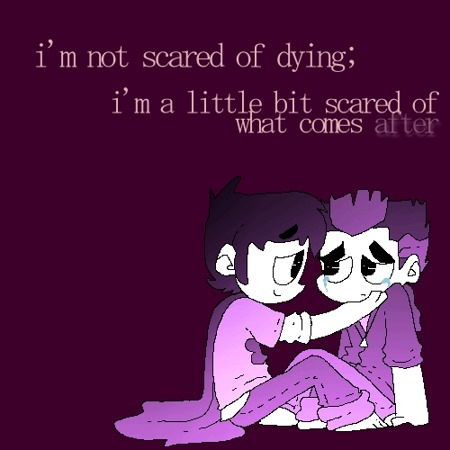 i'm not scared of dying; i'm a little bit scared of what comes after
