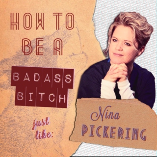how to be a badass bitch like: nina pickering