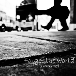 Forget The World (a covers mix)