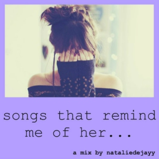 Songs that remind me of her
