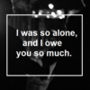 I was so alone, and I owe you so much.