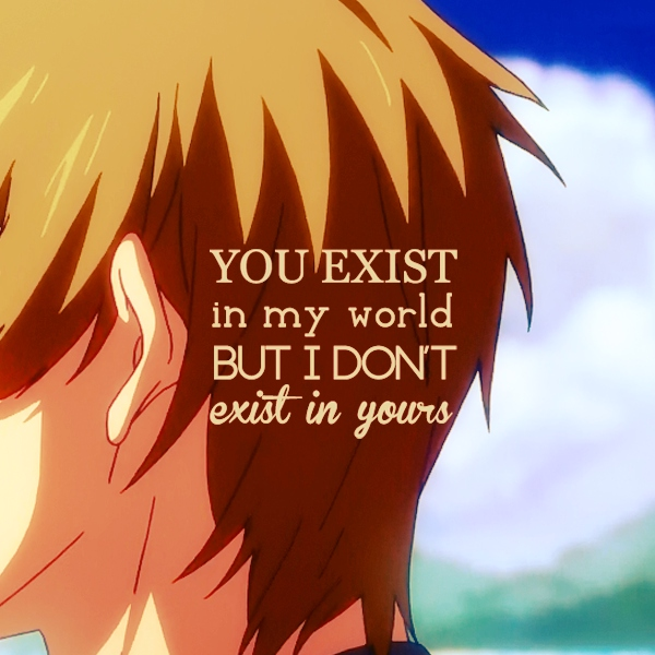 you exist in my world but I don't exist in yours