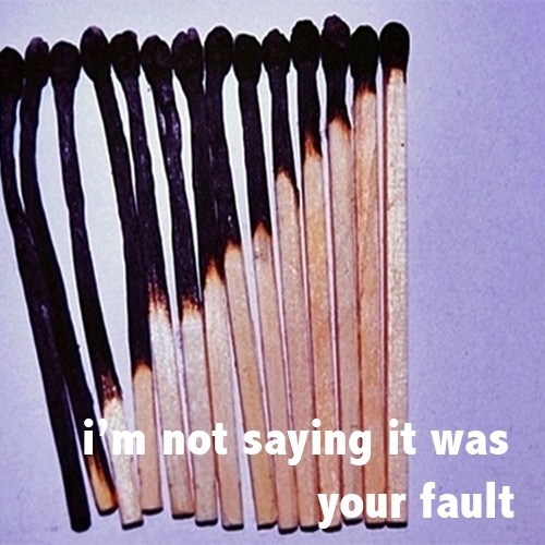 i'm not saying it was your fault