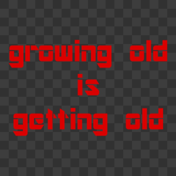 growing old is getting old