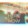Because You're Here Now