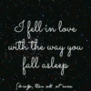 I fell in love with the way you fall asleep