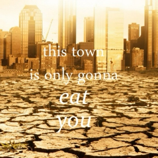 this town is only gonna eat you