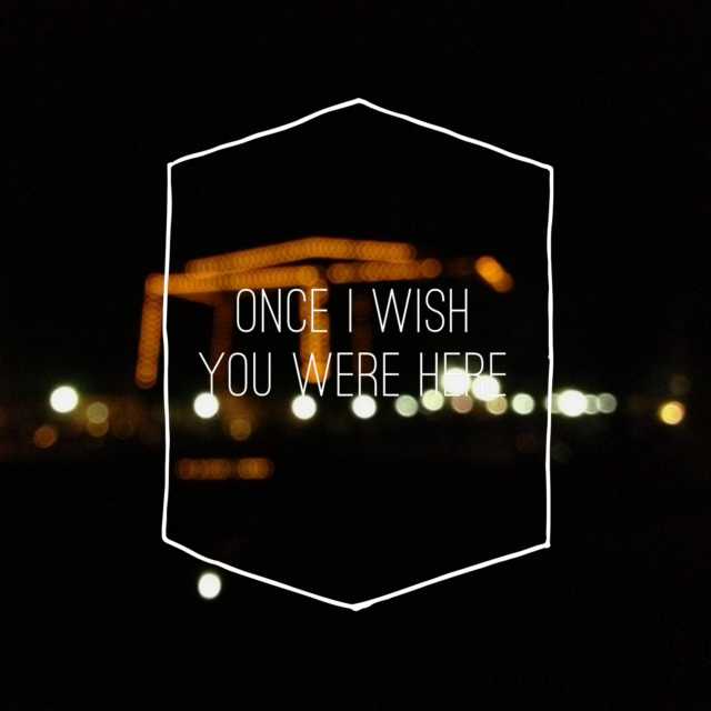 once i wish you were here