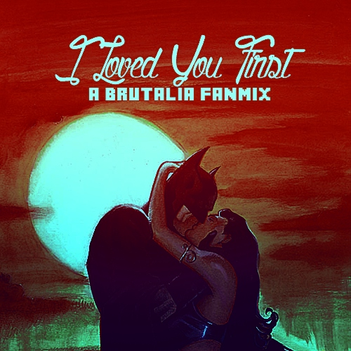 I Loved You First - A Brutalia Fanmix