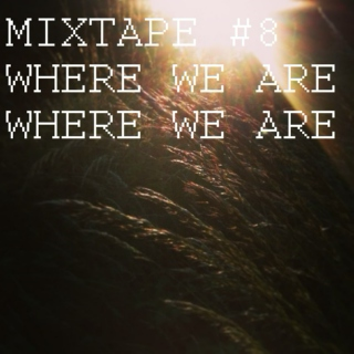 MIXTAPE #8 Where We Are