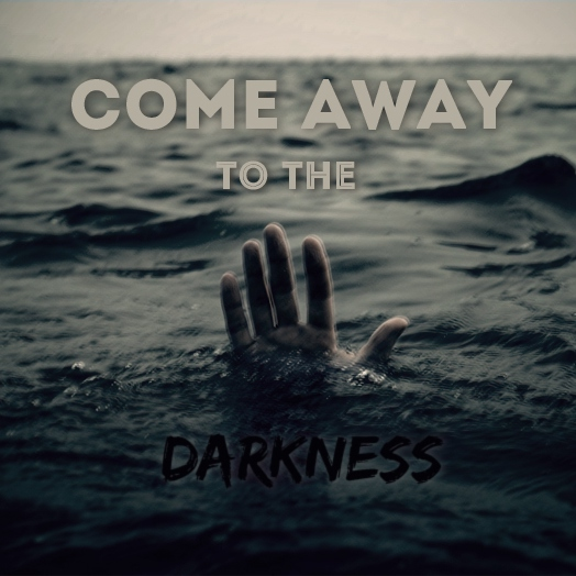 come away to the darkness