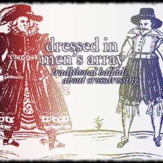 dressed in men's array: traditional ballads about cross-dressing