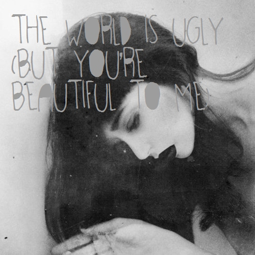 The world is ugly (but you're beautiful to me)