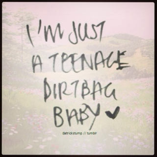 I'm just a teenage dirtbag baby
