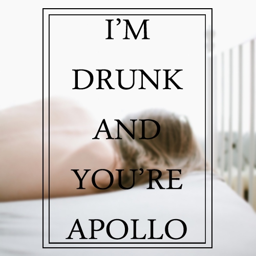 I'm Drunk and You're Apollo