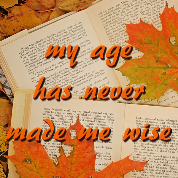 my age has never made me wise