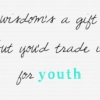 Wisdom's a gift - but you'd trade it for youth