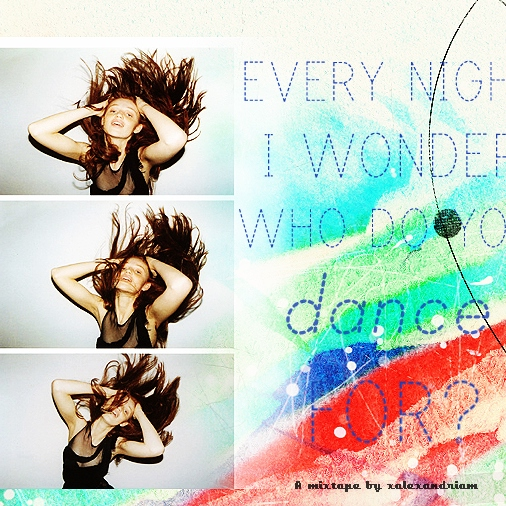 every night i wonder, who do you dance for?