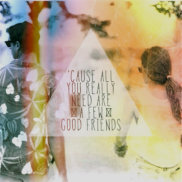 'cause all you really need are a few good friends