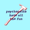 You're just a psychopath