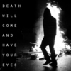 Death Will Come And Have Your Eyes