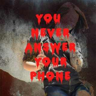 YOU NEVER ANSWER YOUR PHONE
