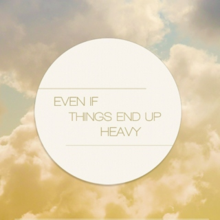 Even If Things End Up Heavy