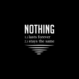 Nothing lasts forever, nothing stays the same.