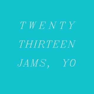 twenty-thirteen jams, yo.