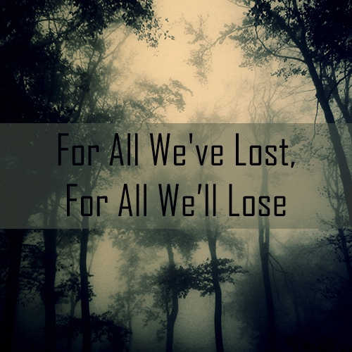 For All We've Lost, For All We'll Lose