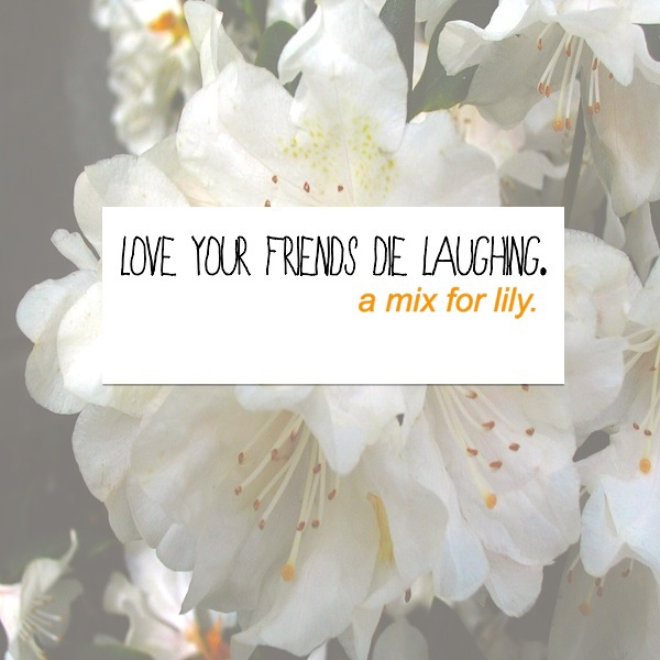 love your friends, die laughing.
