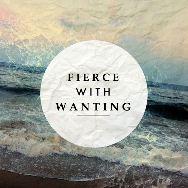 Fierce with Wanting