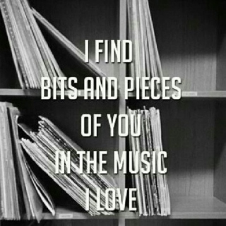 I find bits and pieces of you in the music I love
