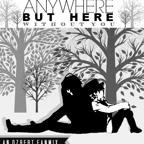 Anywhere But Here Without You [Ozbert Fanmix]
