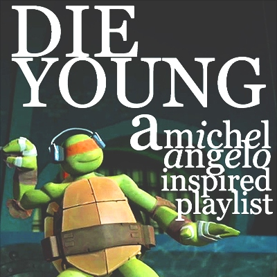 DIE YOUNG - a Michelangelo inspired playlist.