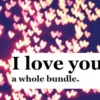 I love you. A bundle.