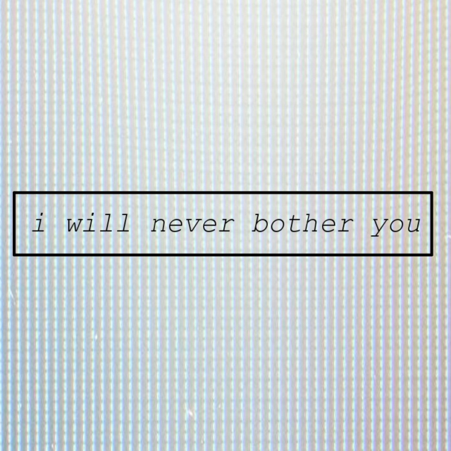 i will never bother you