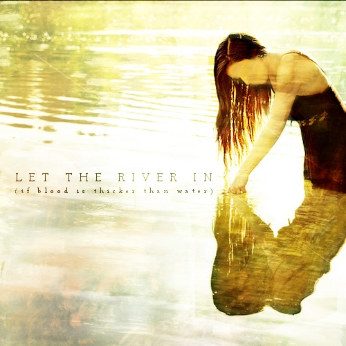let the river in (if blood is thicker than water)