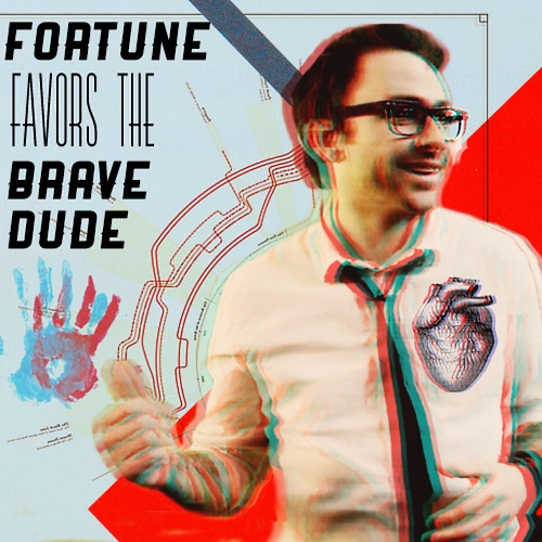 Fortune Favors The Brave, Dude.