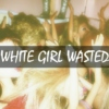 White Girl Wasted.