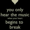 You only hear the music when your heart begins to break