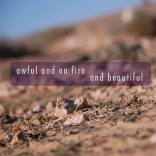 awful and on fire and beautiful