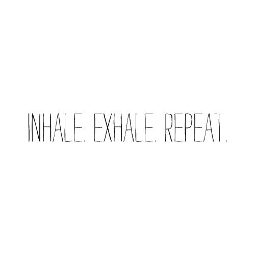 Inhale, exhale, repeat.