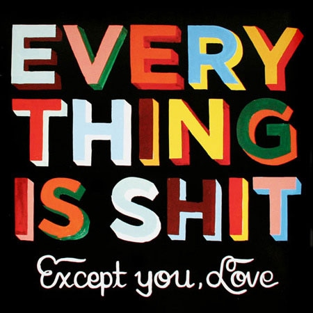 Everything is shit, except you, love.