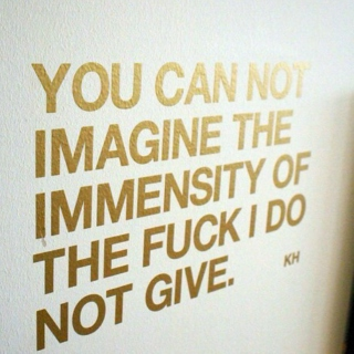 Immensity of the fuck I do not give