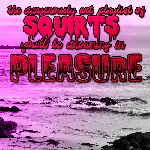 """the dangerously wet playlist of squirts: YOU'LL BE DROWNING IN PLEASURE"""