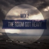 The Room Got Heavy: Mix 2