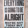 """""""Everything is going to be alright; maybe not today, but eventually"""""""
