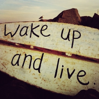 Wake up and live.