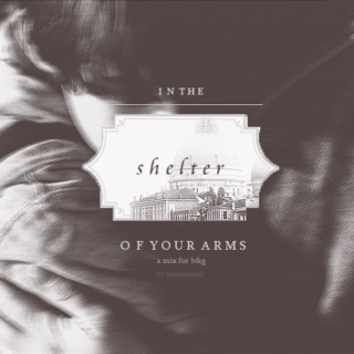 it's alright, it's alright. {in the shelter of your arms}